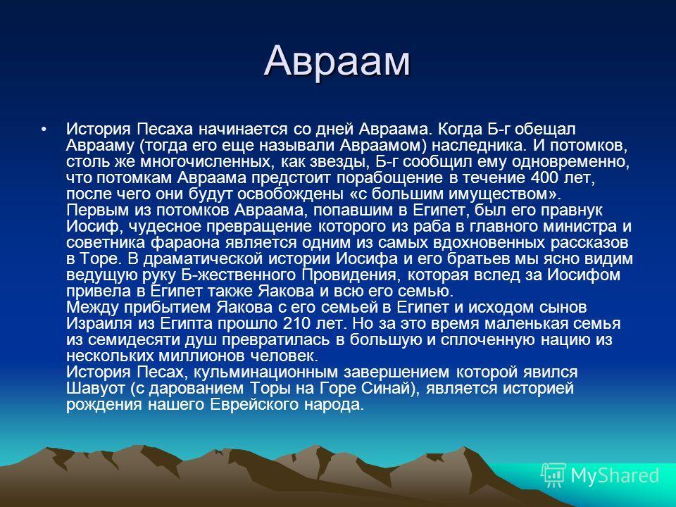 Авраам История Песаха начинается со дней Авраама. Когда Б-г обещал Аврааму (тогда его еще называли Авраамом) наследника. И потомков, столь же многочисленных, как звезды, Б-г сообщил ему одновременно, что потомкам Авраама предстоит порабощение в течен