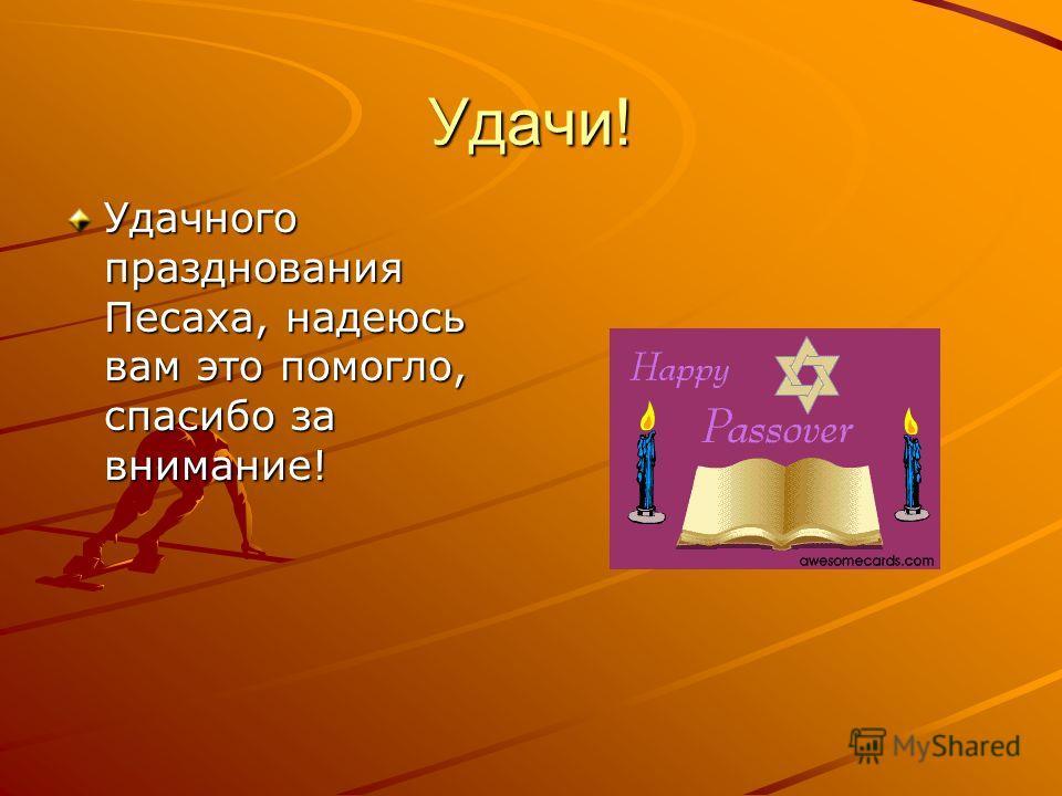 Удачи! Удачного празднования Песаха, надеюсь вам это помогло, спасибо за внимание!