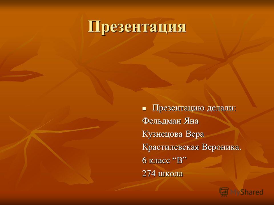 Презентация Презентацию делали: Презентацию делали: Фельдман Яна Кузнецова Вера Крастилевская Вероника. 6 класс В 274 школа