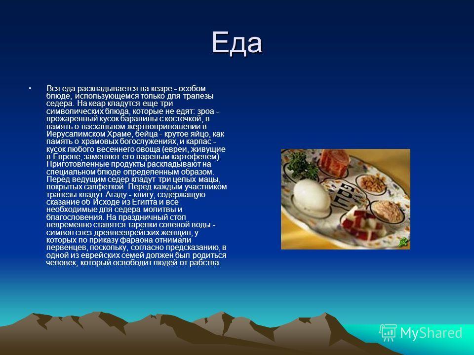 Еда Вся еда раскладывается на кеаре - особом блюде, использующемся только для трапезы седера. На кеар кладутся еще три символических блюда, которые не едят: зроа - прожаренный кусок баранины с косточкой, в память о пасхальном жертвоприношении в Иерус