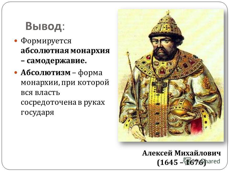 Вывод : Формируется абсолютная монархия – самодержавие. Абсолютизм – форма монархии, при которой вся власть сосредоточена в руках государя Алексей Михайлович (1645 – 1676)