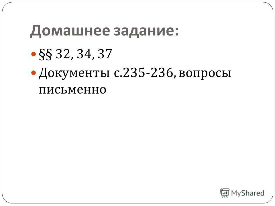 Домашнее задание : §§ 32, 34, 37 Документы с.235-236, вопросы письменно