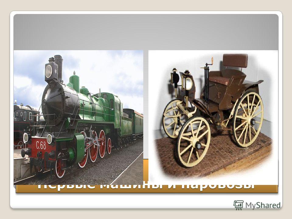 Первые машины и паровозы Первые машины и паровозы