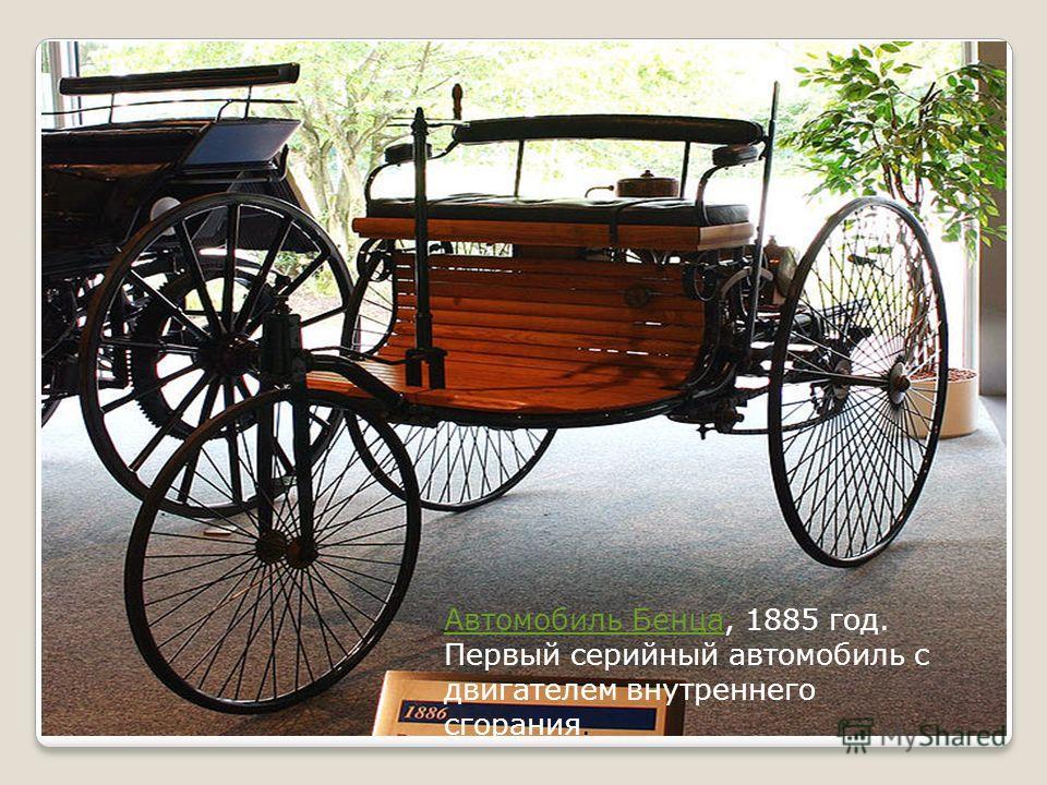 Автомобиль БенцаАвтомобиль Бенца, 1885 год. Первый серийный автомобиль с двигателем внутреннего сгорания.