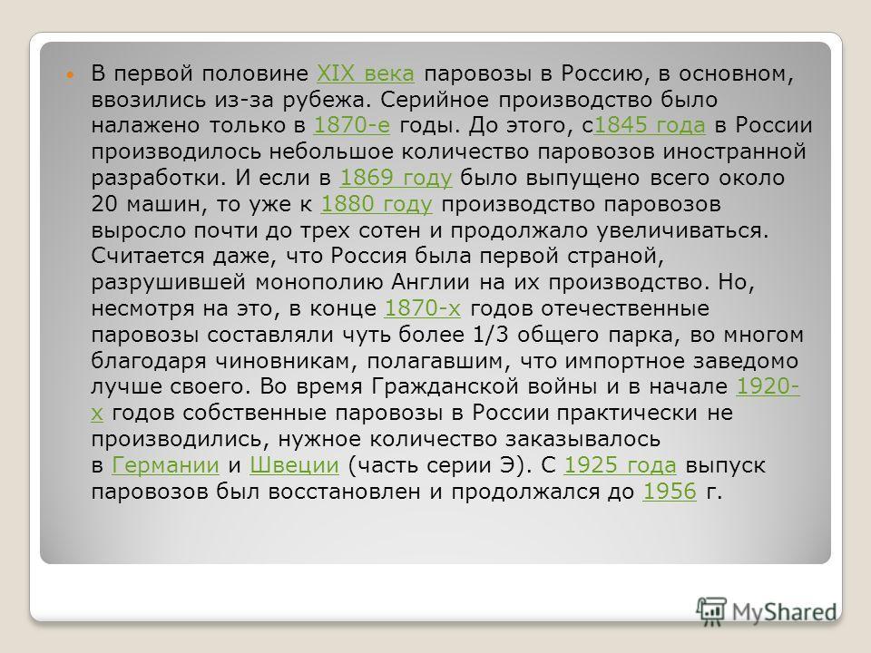 В первой половине XIX века паровозы в Россию, в основном, ввозились из-за рубежа. Серийное производство было налажено только в 1870-е годы. До этого, с1845 года в России производилось небольшое количество паровозов иностранной разработки. И если в 18