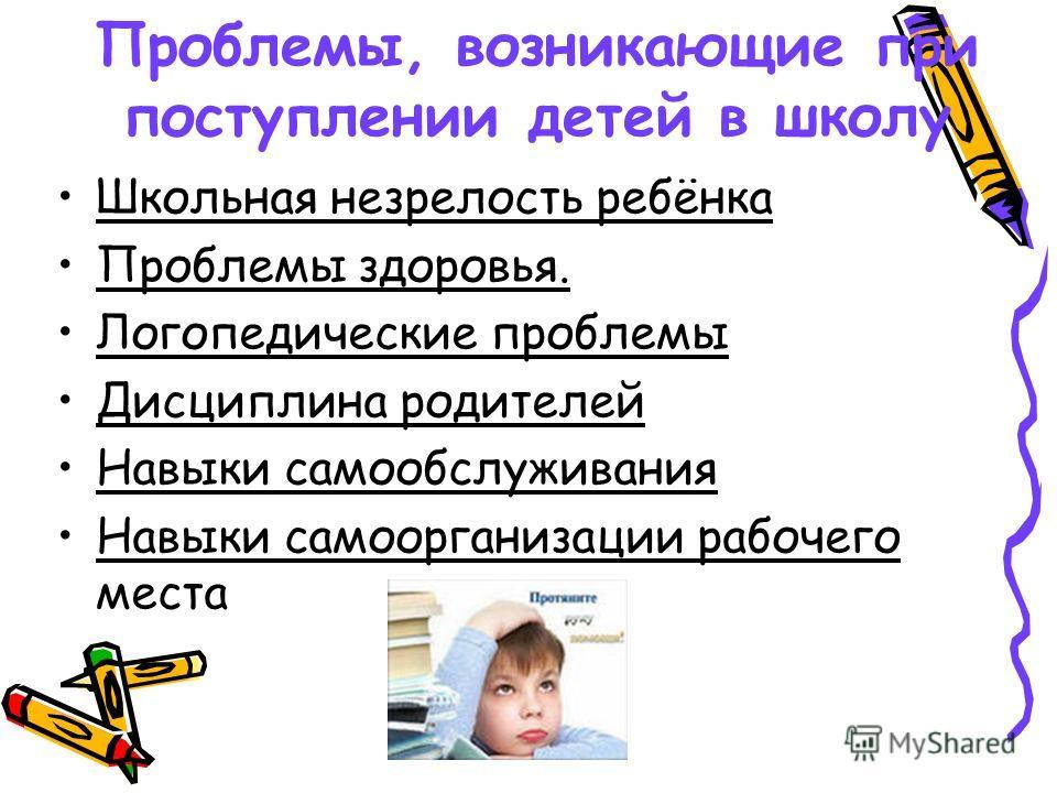 Проблемы, возникающие при поступлении детей в школу Школьная незрелость ребёнка Проблемы здоровья. Логопедические проблемы Дисциплина родителей Навыки самообслуживания Навыки самоорганизации рабочего места