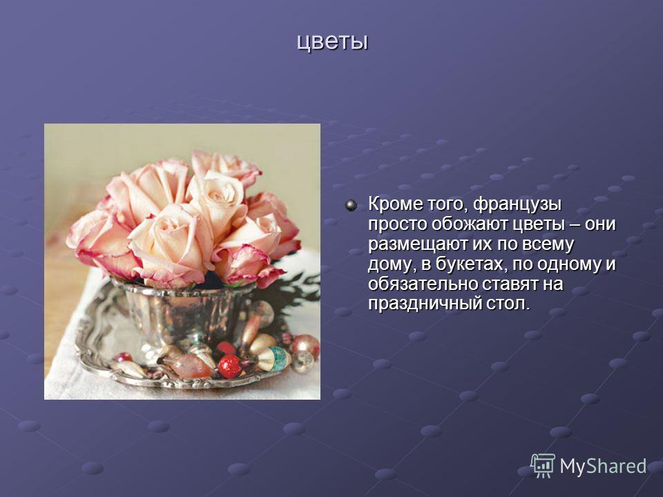 цветы Кроме того, французы просто обожают цветы – они размещают их по всему дому, в букетах, по одному и обязательно ставят на праздничный стол.