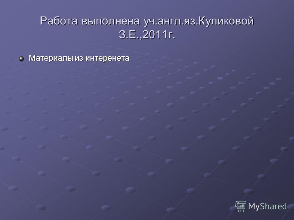 Работа выполнена уч.англ.яз.Куликовой З.Е.,2011г. Материалы из интеренета