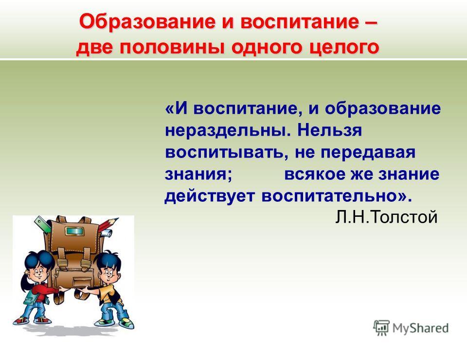 Образование и воспитание – две половины одного целого «И воспитание, и образование нераздельны. Нельзя воспитывать, не передавая знания; всякое же знание действует воспитательно». Л.Н.Толстой