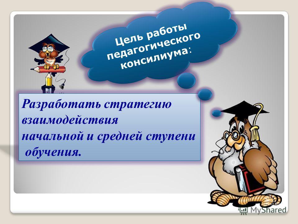 Цель работы педагогического консилиума: Разработать стратегию взаимодействия начальной и средней ступени обучения.