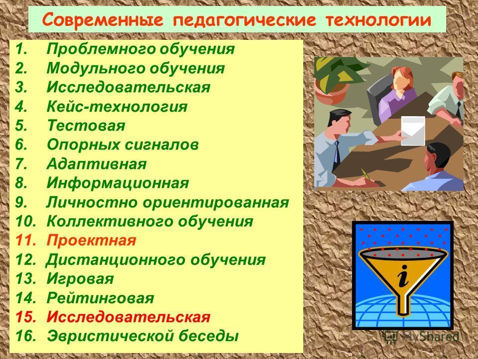 Современные педагогические технологии 1.Проблемного обучения 2.Модульного обучения 3.Исследовательская 4.Кейс-технология 5.Тестовая 6.Опорных сигналов 7.Адаптивная 8.Информационная 9.Личностно ориентированная 10.Коллективного обучения 11.Проектная 12