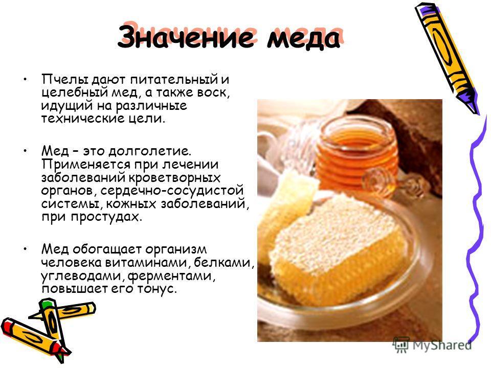 Значение меда Пчелы дают питательный и целебный мед, а также воск, идущий на различные технические цели. Мед – это долголетие. Применяется при лечении заболеваний кроветворных органов, сердечно-сосудистой системы, кожных заболеваний, при простудах. М