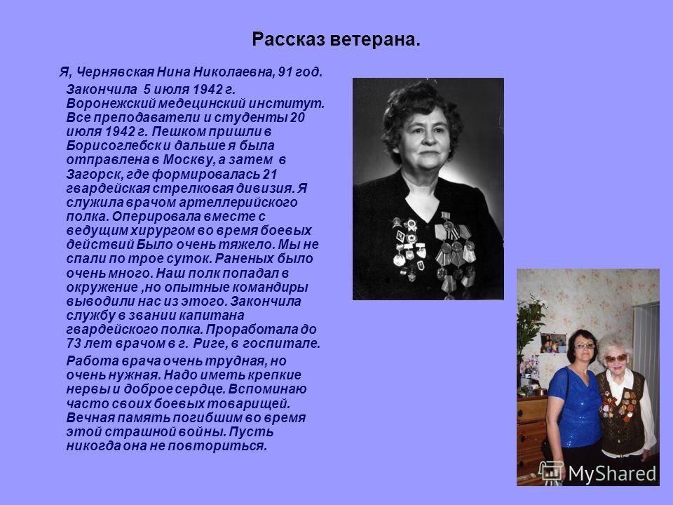 Рассказ ветерана. Я, Чернявская Нина Николаевна, 91 год. Закончила 5 июля 1942 г. Воронежский медецинский институт. Все преподаватели и студенты 20 июля 1942 г. Пешком пришли в Борисоглебск и дальше я была отправлена в Москву, а затем в Загорск, где