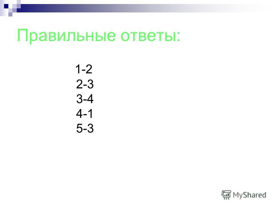 Правильные ответы: 1-2 2-3 3-4 4-1 5-3