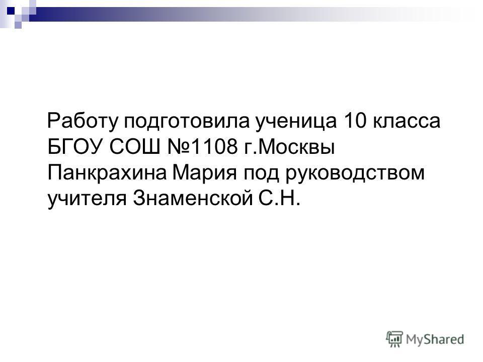 Работу подготовила ученица 10 класса БГОУ СОШ 1108 г.Москвы Панкрахина Мария под руководством учителя Знаменской С.Н.