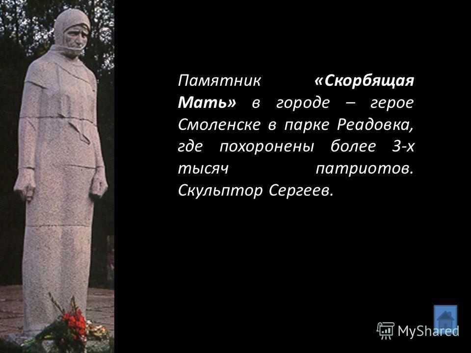 Памятник «Скорбящая Мать» в городе – герое Смоленске в парке Реадовка, где похоронены более 3-х тысяч патриотов. Скульптор Сергеев.