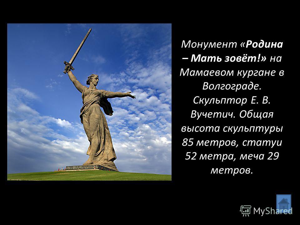 Монумент «Родина – Мать зовёт!» на Мамаевом кургане в Волгограде. Скульптор Е. В. Вучетич. Общая высота скульптуры 85 метров, статуи 52 метра, меча 29 метров.