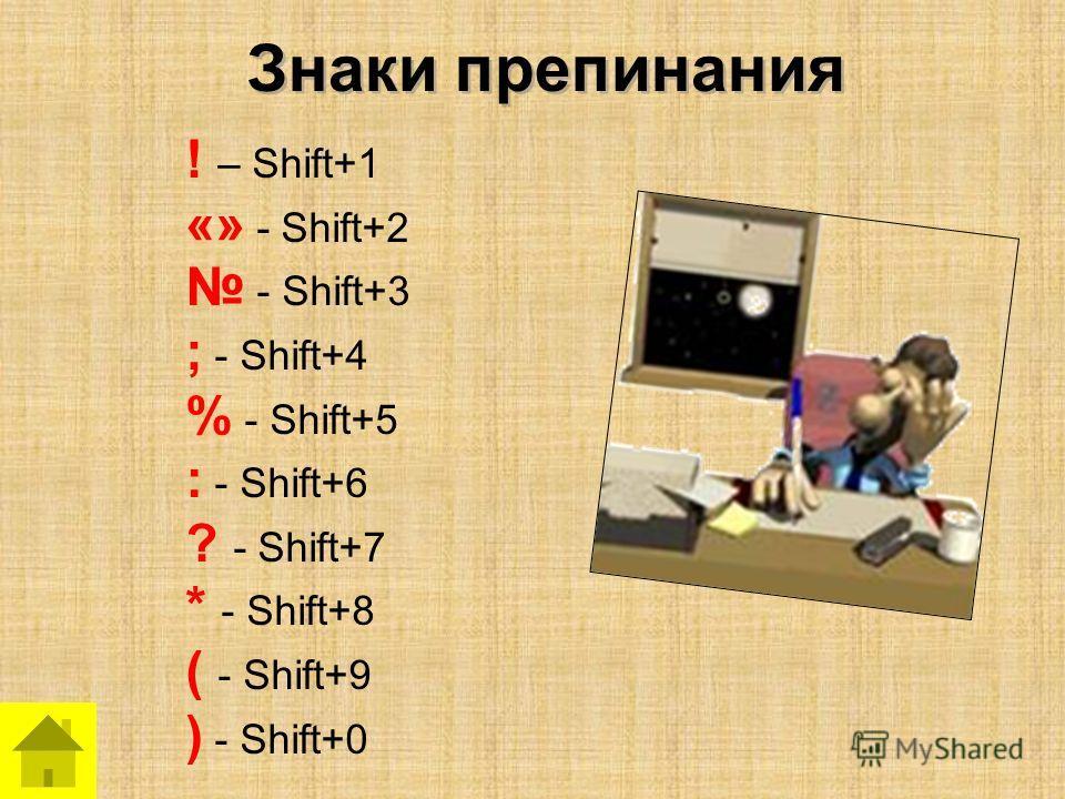Знаки препинания ! – Shift+1 «» - Shift+2 - Shift+3 ; - Shift+4 % - Shift+5 : - Shift+6 ? - Shift+7 * - Shift+8 ( - Shift+9 ) - Shift+0