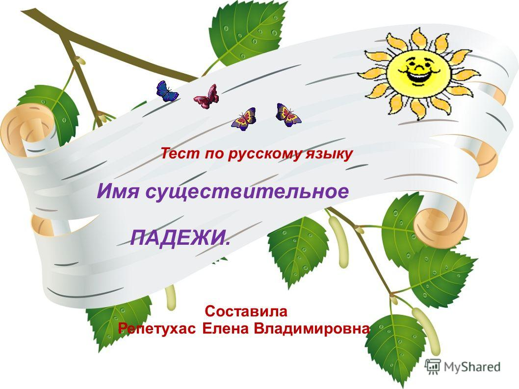 Тест по русскому языку Имя существительное ПАДЕЖИ. Составила Репетухас Елена Владимировна
