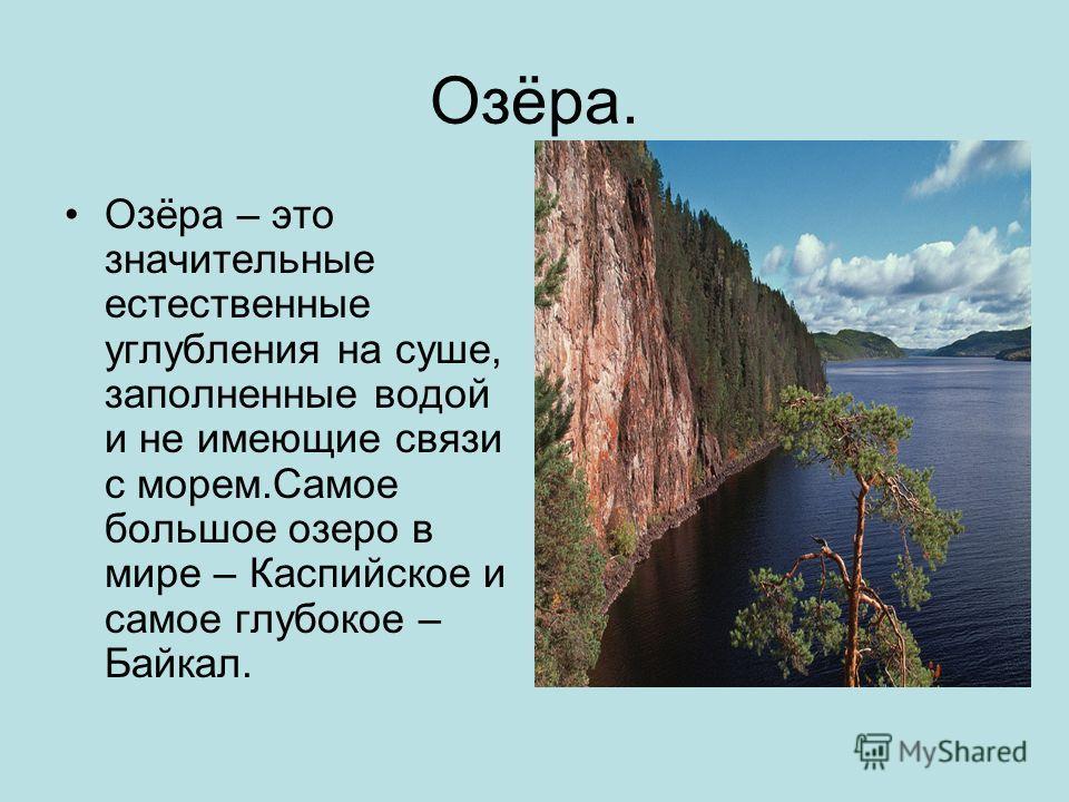 Озёра. Озёра – это значительные естественные углубления на суше, заполненные водой и не имеющие связи с морем.Самое большое озеро в мире – Каспийское и самое глубокое – Байкал.