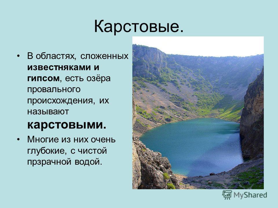 Карстовые. В областях, сложенных известняками и гипсом, есть озёра провального происхождения, их называют карстовыми. Многие из них очень глубокие, с чистой прзрачной водой.