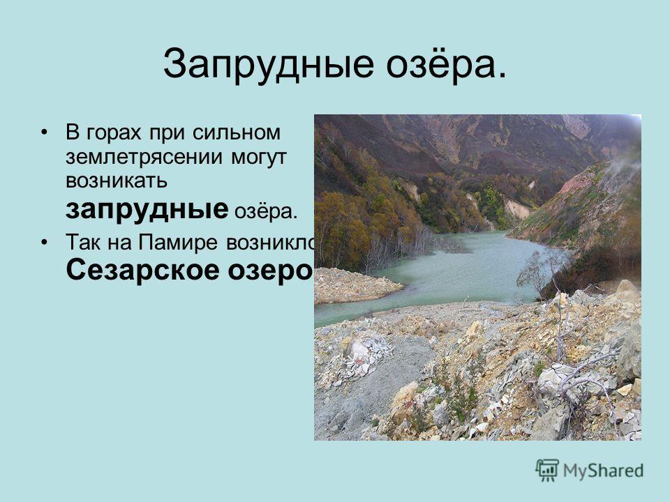 Запрудные озёра. В горах при сильном землетрясении могут возникать запрудные озёра. Так на Памире возникло Сезарское озеро