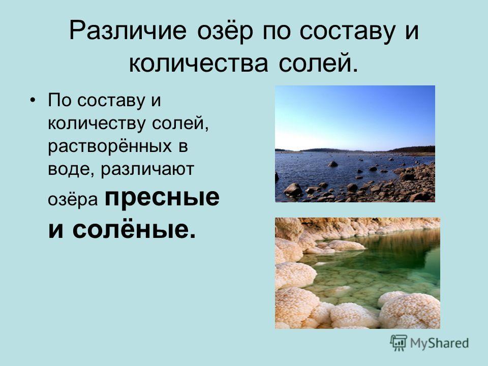 Различие озёр по составу и количества солей. По составу и количеству солей, растворённых в воде, различают озёра пресные и солёные.