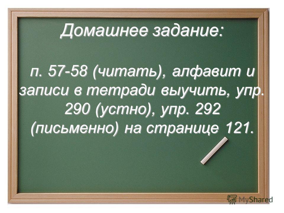 Домашнее задание: п. 57-58 (читать), алфавит и записи в тетради выучить, упр. 290 (устно), упр. 292 (письменно) на странице 121.