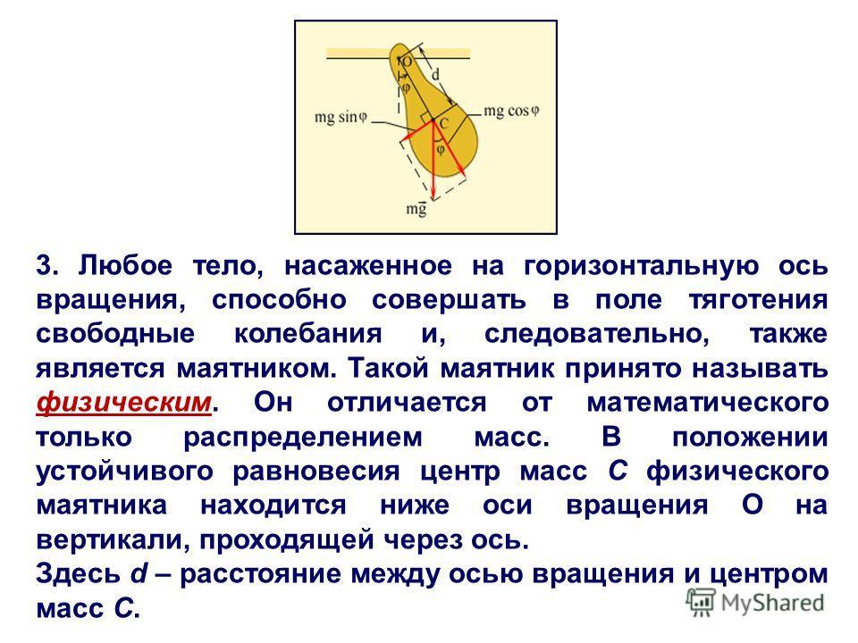 3. Любое тело, насаженное на горизонтальную ось вращения, способно совершать в поле тяготения свободные колебания и, следовательно, также является маятником. Такой маятник принято называть физическим. Он отличается от математического только распредел