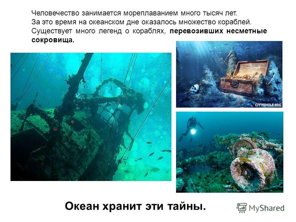 Человечество занимается мореплаванием много тысяч лет. За это время на океанском дне оказалось множество кораблей. Существует много легенд о кораблях, перевозивших несметные сокровища. Океан хранит эти тайны.