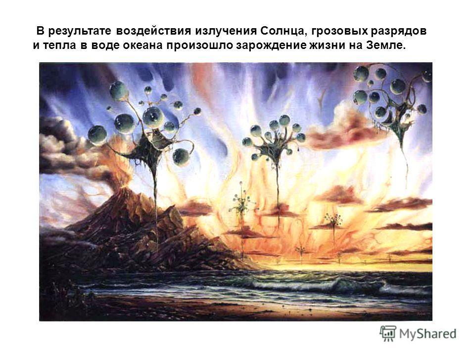 В результате воздействия излучения Солнца, грозовых разрядов и тепла в воде океана произошло зарождение жизни на Земле.