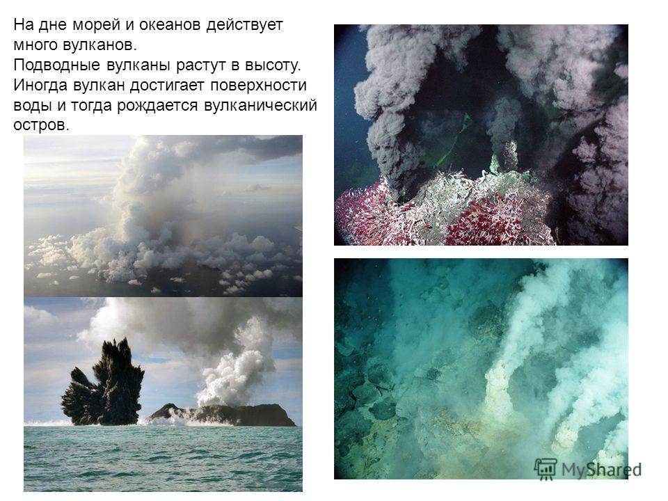 На дне морей и океанов действует много вулканов. Подводные вулканы растут в высоту. Иногда вулкан достигает поверхности воды и тогда рождается вулканический остров.