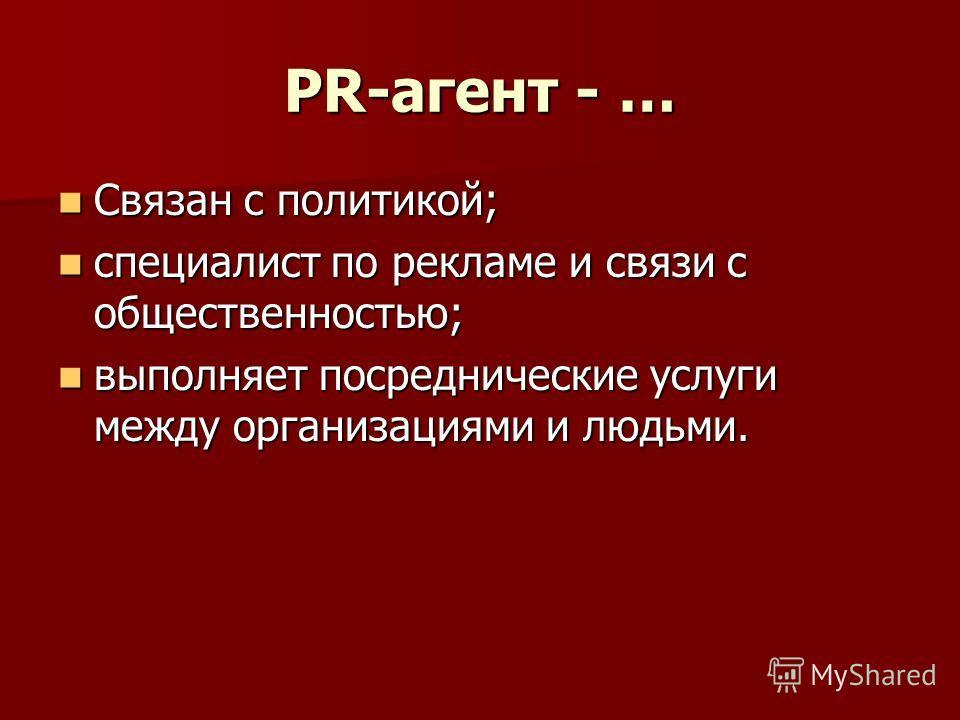 PR-агент - … Связан с политикой; Связан с политикой; специалист по рекламе и связи с общественностью; специалист по рекламе и связи с общественностью; выполняет посреднические услуги между организациями и людьми. выполняет посреднические услуги между