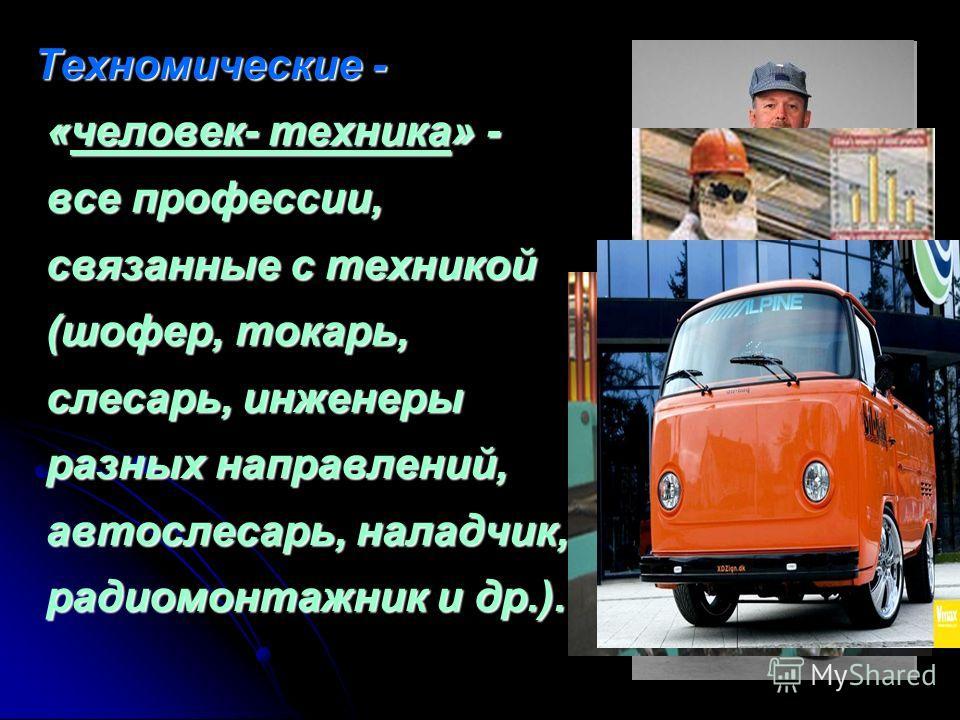 Техномические - «человек- техника» - все профессии, связанные с техникой (шофер, токарь, слесарь, инженеры разных направлений, автослесарь, наладчик, радиомонтажник и др.). Техномические - «человек- техника» - все профессии, связанные с техникой (шоф
