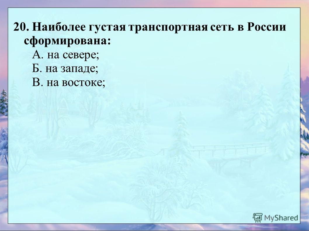 20. Наиболее густая транспортная сеть в России сформирована: А. на севере; Б. на западе; В. на востоке;