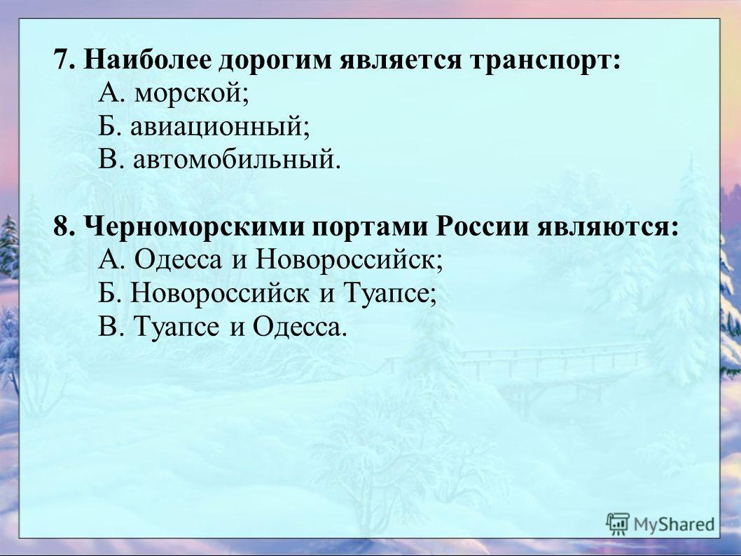 7. Наиболее дорогим является транспорт: А. морской; Б. авиационный; В. автомобильный. 8. Черноморскими портами России являются: А. Одесса и Новороссийск; Б. Новороссийск и Туапсе; В. Туапсе и Одесса.