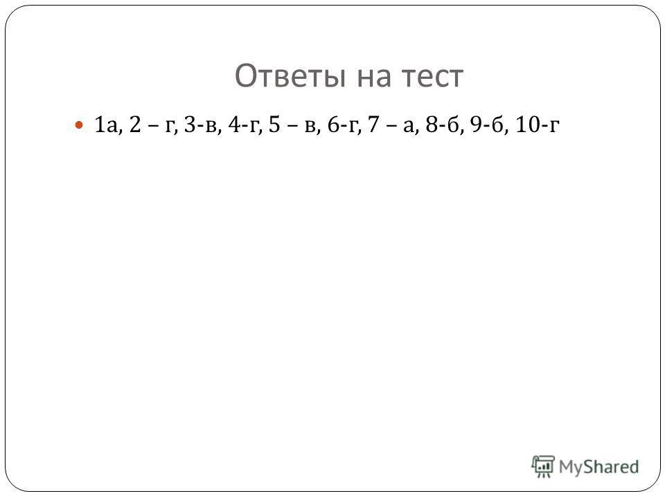 Ответы на тест 1 а, 2 – г, 3- в, 4- г, 5 – в, 6- г, 7 – а, 8- б, 9- б, 10- г