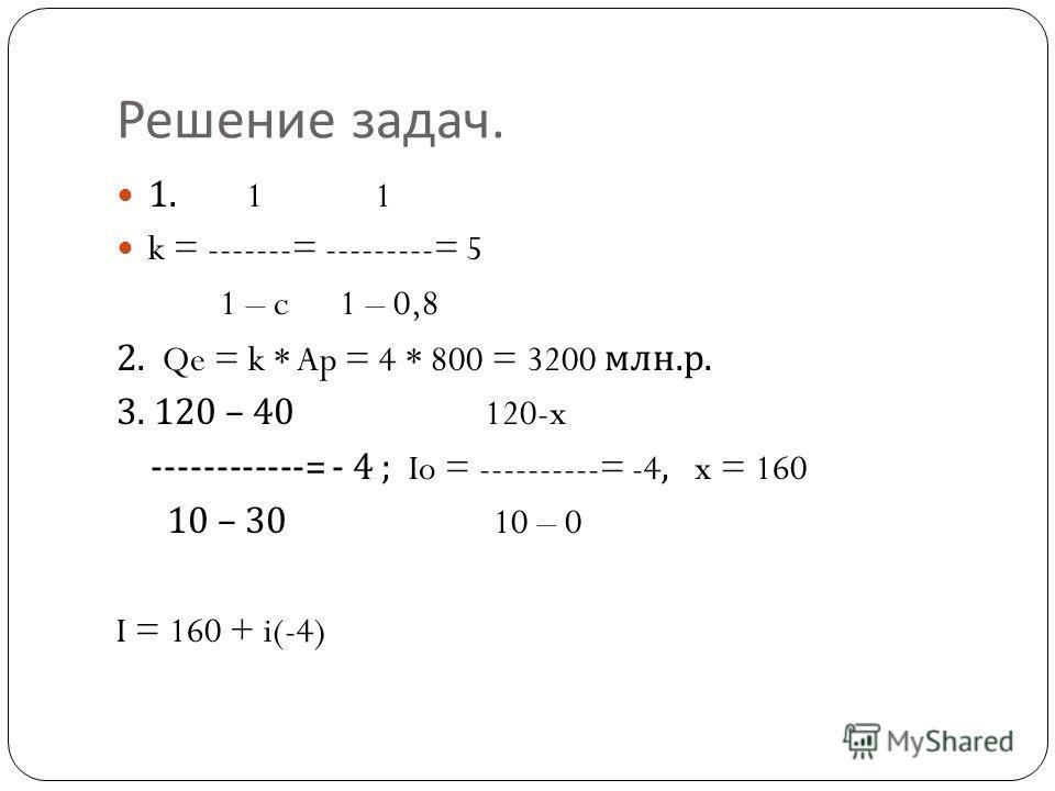 Решение задач. 1. 1 1 k = -------= ---------= 5 1 – c 1 – 0,8 2. Qe = k * Ap = 4 * 800 = 3200 млн. р. 3. 120 – 40 120-x ------------= - 4 ; Io = ----------= -4, x = 160 10 – 30 10 – 0 I = 160 + i(-4)