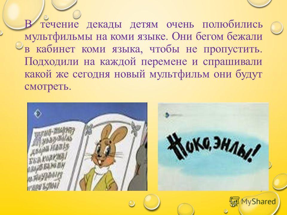 В течение декады детям очень полюбились мультфильмы на коми языке. Они бегом бежали в кабинет коми языка, чтобы не пропустить. Подходили на каждой перемене и спрашивали какой же сегодня новый мультфильм они будут смотреть. 7
