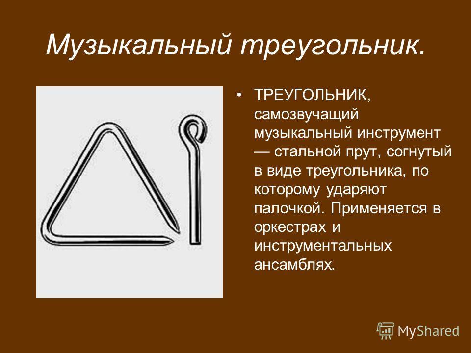 Музыкальный треугольник. ТРЕУГОЛЬНИК, самозвучащий музыкальный инструмент стальной прут, согнутый в виде треугольника, по которому ударяют палочкой. Применяется в оркестрах и инструментальных ансамблях.