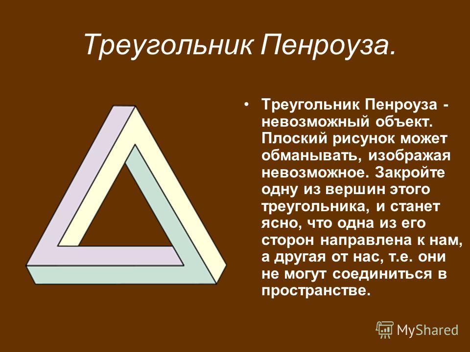 Треугольник Пенроуза. Треугольник Пенроуза - невозможный объект. Плоский рисунок может обманывать, изображая невозможное. Закройте одну из вершин этого треугольника, и станет ясно, что одна из его сторон направлена к нам, а другая от нас, т.е. они не