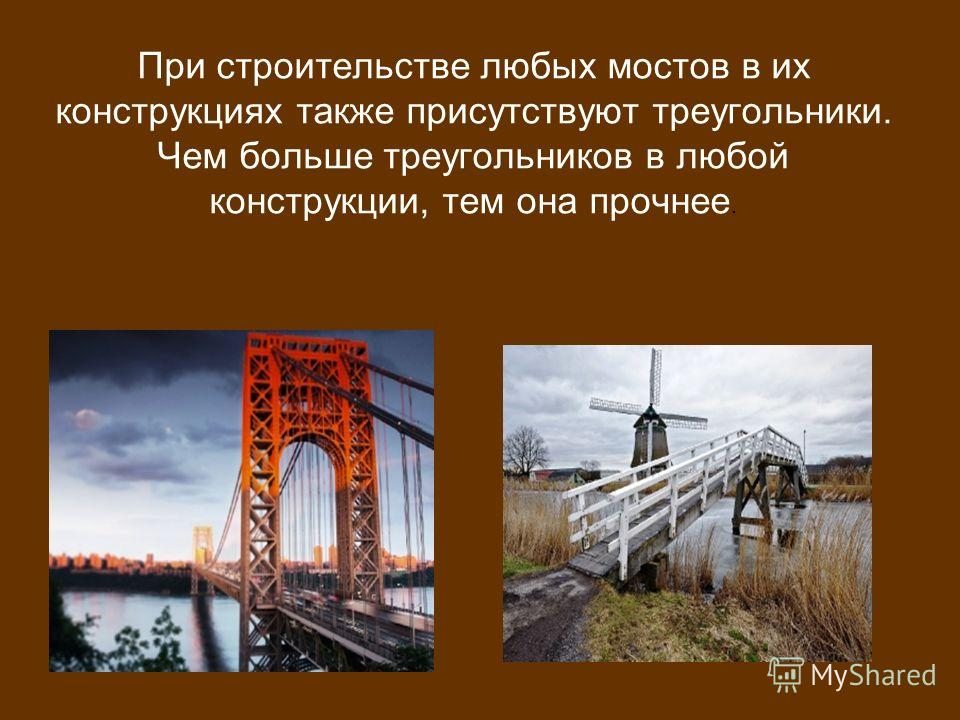 При строительстве любых мостов в их конструкциях также присутствуют треугольники. Чем больше треугольников в любой конструкции, тем она прочнее.