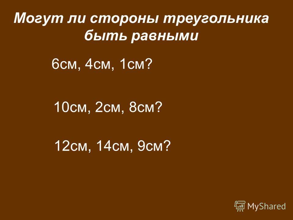 6см, 4см, 1см? 10см, 2см, 8см? 12см, 14см, 9см? Могут ли стороны треугольника быть равными