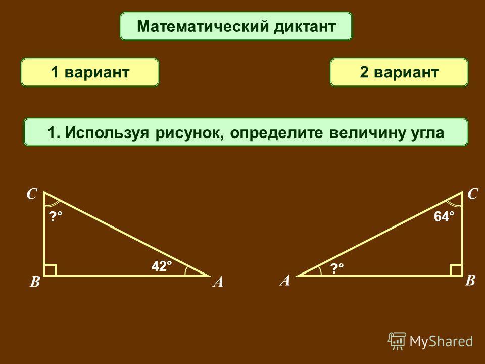 Математический диктант 1 вариант2 вариант 1. Используя рисунок, определите величину угла AB C 42° ?°?° AB C ?°?° 64°