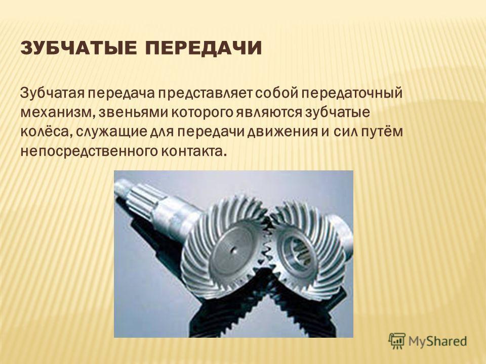 ЗУБЧАТЫЕ ПЕРЕДАЧИ Зубчатая передача представляет собой передаточный механизм, звеньями которого являются зубчатые колёса, служащие для передачи движения и сил путём непосредственного контакта.