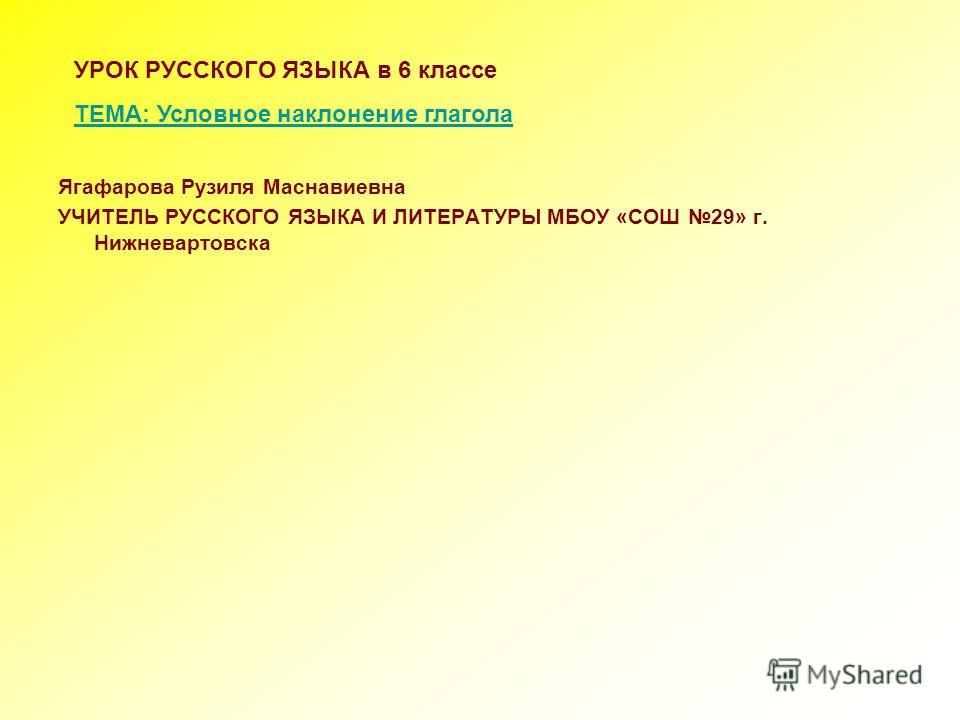 Ягафарова Рузиля Маснавиевна УЧИТЕЛЬ РУССКОГО ЯЗЫКА И ЛИТЕРАТУРЫ МБОУ «СОШ 29» г. Нижневартовска УРОК РУССКОГО ЯЗЫКА в 6 классе ТЕМА: Условное наклонение глагола