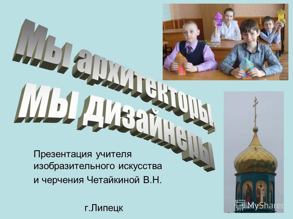 Презентация учителя изобразительного искусства и черчения Четайкиной В.Н. г.Липецк