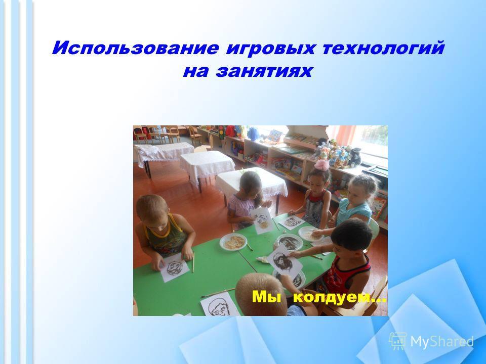Использование игровых технологий на занятиях Мы колдуем…