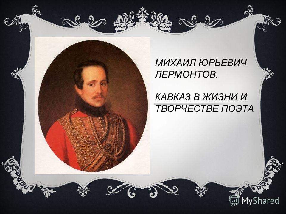МИХАИЛ ЮРЬЕВИЧ ЛЕРМОНТОВ. КАВКАЗ В ЖИЗНИ И ТВОРЧЕСТВЕ ПОЭТА