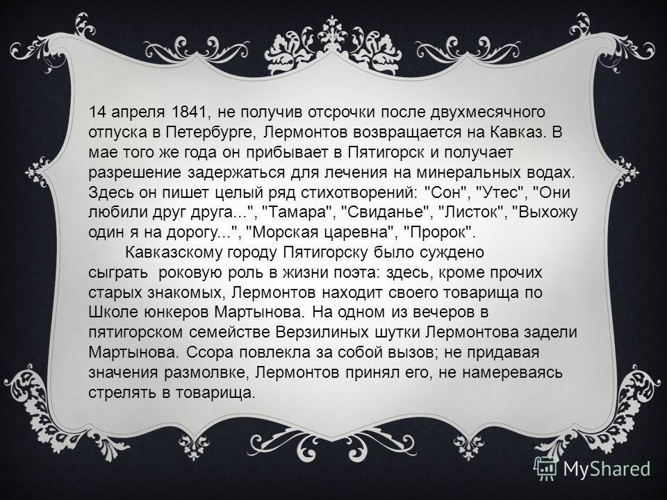 14 апреля 1841, не получив отсрочки после двухмесячного отпуска в Петербурге, Лермонтов возвращается на Кавказ. В мае того же года он прибывает в Пятигорск и получает разрешение задержаться для лечения на минеральных водах. Здесь он пишет целый ряд с